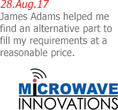 28.Aug.17 | Microwave Innovations - James Adams helped me find an alternative part to fill my requirements at a reasonable price.