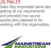 26.Mar.19 | Mainstream Innovations, Inc - Sales Rep responded same day getting all my requirements and provided two source quotes.Very pleased to be working with this organization.